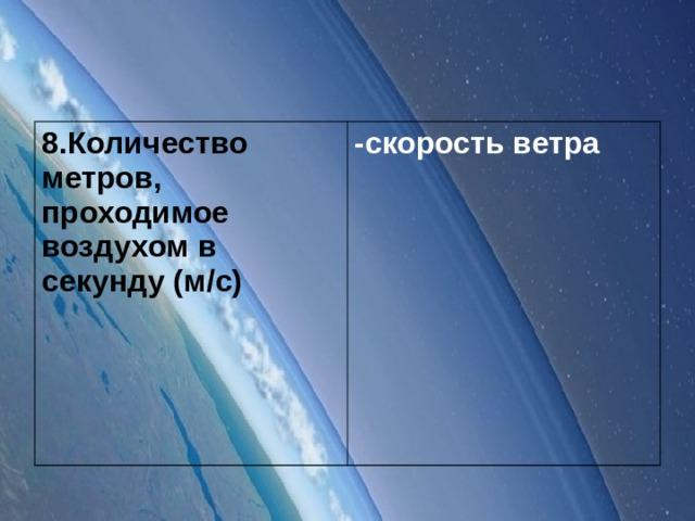 8.Количество метров, проходимое воздухом в секунду (м/с) -скорость ветра