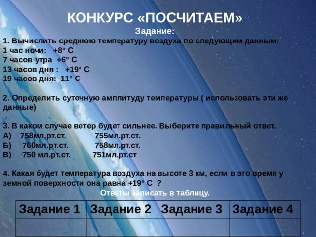 КОНКУРС «ПОСЧИТАЕМ» Задание: 1. Вычислить среднюю температуру воздуха по следующим данным: 1 час ночи: +8° С 7 часов утра +6° С 13 часов дня : +19° С 19 часов дня: 11° С  2. Определить суточную амплитуду температуры ( использовать эти же данные)  3. В каком случае ветер будет сильнее. Выберите правильный ответ. А) 758мл.рт.ст. 755мл.рт.ст. Б) 760мл.рт.ст. 758мл.рт.ст. В) 750 мл.рт.ст. 751мл.рт.ст  4. Какая будет температура воздуха на высоте 3 км, если в это время у земной поверхности она равна +19° С ? Ответы записать в таблицу.  Задание 1 Задание 2 Задание 3 Задание 4