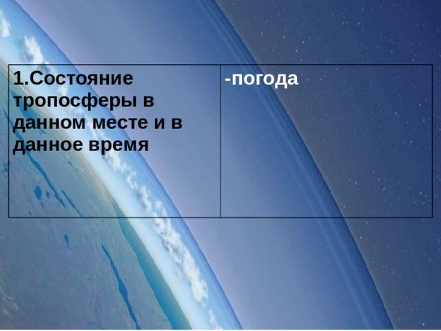 1.Состояние тропосферы в данном месте и в данное время -погода