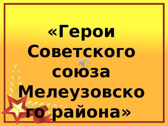 «Герои Советского союза Мелеузовского района»