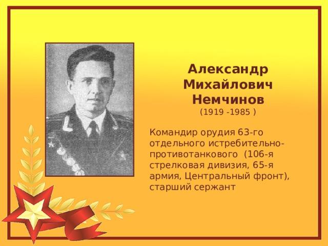 Александр Михайлович Немчинов (1919 -1985 ) Командир орудия 63-го отдельного истребительно-противотанкового (106-я стрелковая дивизия, 65-я армия, Центральный фронт), старший сержант