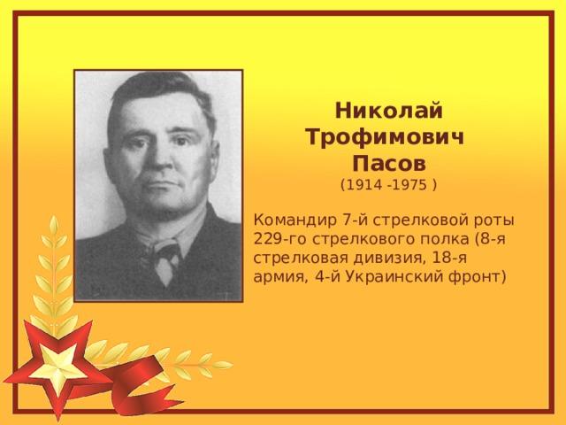 Николай Трофимович Пасов (1914 -1975 ) Командир 7-й стрелковой роты 229-го стрелкового полка (8-я стрелковая дивизия, 18-я армия, 4-й Украинский фронт)