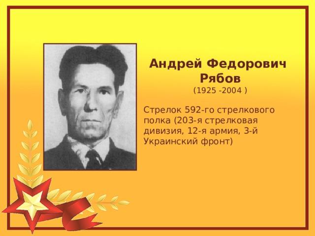 Андрей Федорович Рябов (1925 -2004 ) Стрелок 592-го стрелкового полка (203-я стрелковая дивизия, 12-я армия, 3-й Украинский фронт)