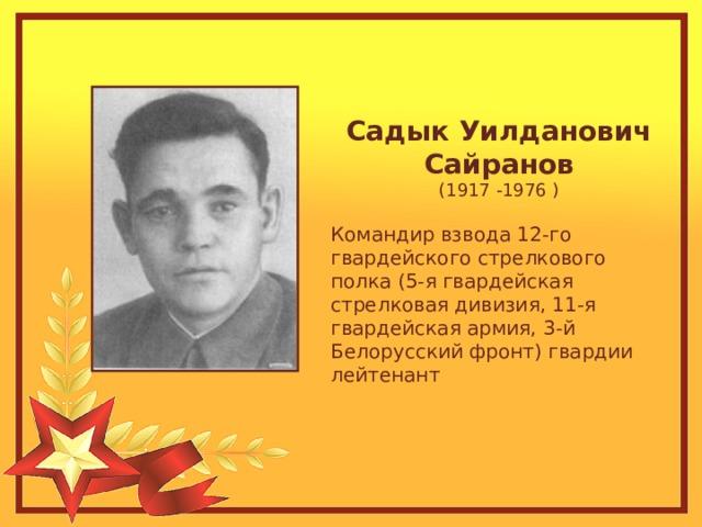 Садык Уилданович Сайранов (1917 -1976 ) Командир взвода 12-го гвардейского стрелкового полка (5-я гвардейская стрелковая дивизия, 11-я гвардейская армия, 3-й Белорусский фронт) гвардии лейтенант