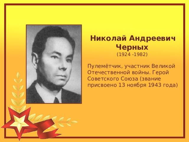 Николай Андреевич Черных  (1924 -1982) Пулемётчик, участник Великой Отечественной войны. Герой Советского Союза (звание присвоено 13 ноября 1943 года)