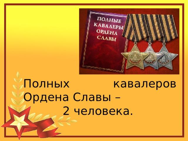 Полных кавалеров Ордена Славы – 2 человека.