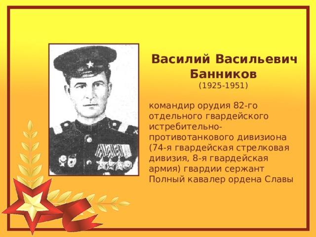 Василий Васильевич Банников  (1925-1951) командир орудия 82-го отдельного гвардейского истребительно-противотанкового дивизиона (74-я гвардейская стрелковая дивизия, 8-я гвардейская армия) гвардии сержант Полный кавалер ордена Славы