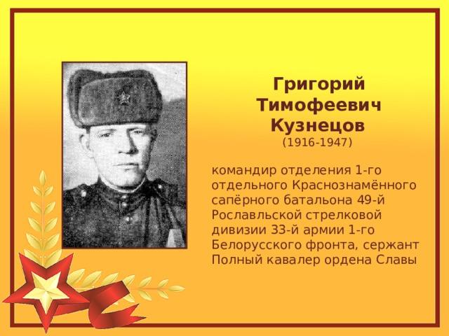 Григорий Тимофеевич Кузнецов  (1916-1947) командир отделения 1-го отдельного Краснознамённого сапёрного батальона 49-й Рославльской стрелковой дивизии 33-й армии 1-го Белорусского фронта, сержант Полный кавалер ордена Славы