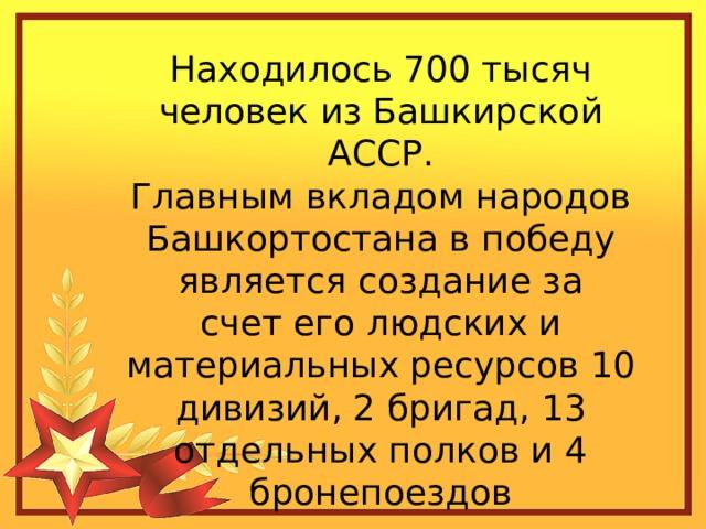 Находилось 700 тысяч человек из Башкирской АССР. Главным вкладом народов Башкортостана в победу является создание за счет его людских и материальных ресурсов 10 дивизий, 2 бригад, 13 отдельных полков и 4 бронепоездов