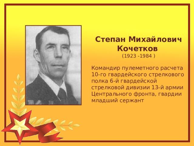 Степан Михайлович Кочетков (1923 -1984 ) Командир пулеметного расчета 10-го гвардейского стрелкового полка 6-й гвардейской стрелковой дивизии 13-й армии Центрального фронта, гвардии младший сержант