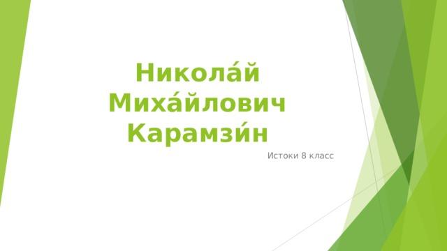 Никола́й Миха́йлович Карамзи́н Истоки 8 класс