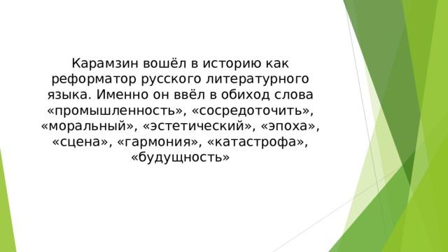 Карамзин вошёл в историю как реформатор русского литературного языка. Именно он ввёл в обиход слова «промышленность», «сосредоточить», «моральный», «эстетический», «эпоха», «сцена», «гармония», «катастрофа», «будущность»