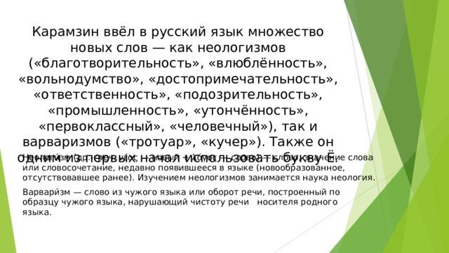 Карамзин ввёл в русский язык множество новых слов — как неологизмов («благотворительность», «влюблённость», «вольнодумство», «достопримечательность», «ответственность», «подозрительность», «промышленность», «утончённость», «первоклассный», «человечный»), так и варваризмов («тротуар», «кучер»). Также он одним из первых начал использовать букву Ё. Неологи́зм (др.-греч. νέος — новый + λόγος — слово) — слово, значение слова или словосочетание, недавно появившееся в языке (новообразованное, отсутствовавшее ранее). Изучением неологизмов занимается наука неология. Варвари́зм — слово из чужого языка или оборот речи, построенный по образцу чужого языка, нарушающий чистоту речи носителя родного языка.