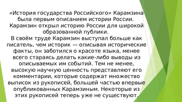 «История государства Российского» Карамзина была первым описанием истории России. Карамзин открыл историю России для широкой образованной публики. В своём труде Карамзин выступал больше как писатель, чем историк — описывая исторические факты, он заботился о красоте языка, менее всего стараясь делать какие-либо выводы из описываемых им событий. Тем не менее, высокую научную ценность представляют его комментарии, которые содержат множество выписок из рукописей, большей частью впервые опубликованных Карамзиным. Некоторые из этих рукописей теперь уже не существуют.