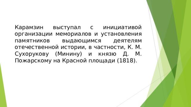 Карамзин выступал с инициативой организации мемориалов и установления памятников выдающимся деятелям отечественной истории, в частности, К. М. Сухорукову (Минину) и князю Д. М. Пожарскому на Красной площади (1818).