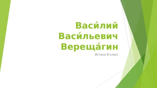 Васи́лий Васи́льевич Вереща́гин Истоки 8 класс