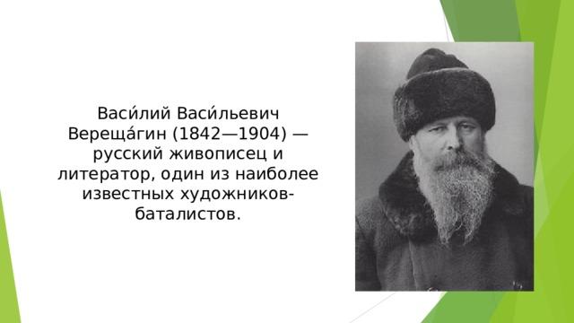 Васи́лий Васи́льевич Вереща́гин (1842—1904) — русский живописец и литератор, один из наиболее известных художников-баталистов.