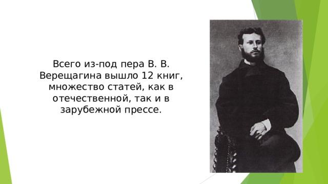 Всего из-под пера В. В. Верещагина вышло 12 книг, множество статей, как в отечественной, так и в зарубежной прессе.