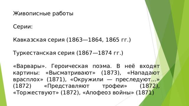 Живописные работы Серии: Кавказская серия (1863—1864, 1865 гг.) Туркестанская серия (1867—1874 гг.) «Варвары». Героическая поэма. В неё входят картины: «Высматривают» (1873), «Нападают врасплох» (1871), «Окружили — преследуют…» (1872) «Представляют трофеи» (1872), «Торжествуют» (1872), «Апофеоз войны» (1871)