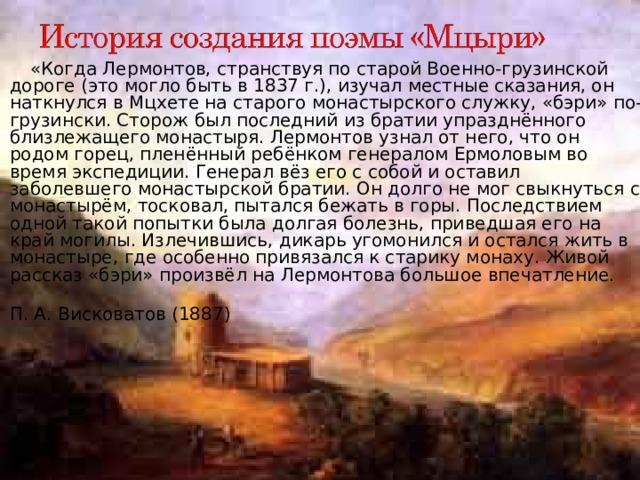 «Когда Лермонтов, странствуя по старой Военно-грузинской дороге (это могло быть в 1837г.), изучал местные сказания, он наткнулся в Мцхете на старого монастырского служку, «бэри» по-грузински. Сторож был последний из братии упразднённого близлежащего монастыря. Лермонтов узнал от него, что он родом горец, пленённый ребёнком генералом Ермоловым во время экспедиции. Генерал вёз его с собой и оставил заболевшего монастырской братии. Он долго не мог свыкнуться с монастырём, тосковал, пытался бежать в горы. Последствием одной такой попытки была долгая болезнь, приведшая его на край могилы. Излечившись, дикарь угомонился и остался жить в монастыре, где особенно привязался к старику монаху. Живой рассказ «бэри» произвёл на Лермонтова большое впечатление.
