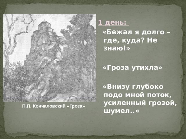 1 день:  «Бежал я долго – где, куда? Не знаю!»   «Гроза утихла»   «Внизу глубоко подо мной поток, усиленный грозой, шумел..»  П.П. Кончаловский «Гроза»