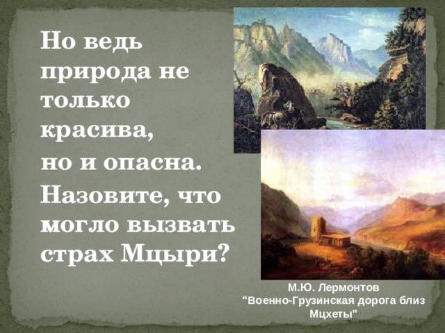 Но ведь природа не только красива,  но и опасна.  Назовите, что могло вызвать страх Мцыри?  М.Ю. Лермонтов
