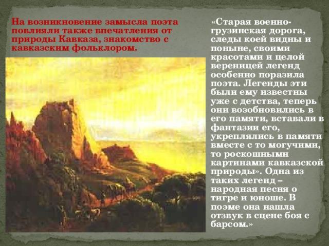 На возникновение замысла поэта повлияли также впечатления от природы Кавказа, знакомство с кавказским фольклором.  «Старая военно-грузинская дорога, следы коей видны и поныне, своими красотами и целой вереницей легенд особенно поразила поэта. Легенды эти были ему известны уже с детства, теперь они возобновились в его памяти, вставали в фантазии его, укреплялись в памяти вместе с то могучими, то роскошными картинами кавказской природы». Одна из таких легенд – народная песня о тигре и юноше. В поэме она нашла отзвук в сцене боя с барсом.»