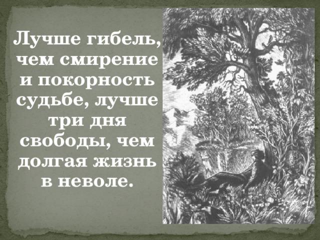 Лучше гибель, чем смирение и покорность судьбе, лучше три дня свободы, чем долгая жизнь в неволе.
