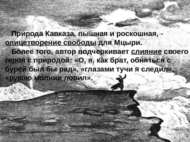 Природа Кавказа, пышная и роскошная, - олицетворение свободы для Мцыри.  Более того, автор подчеркивает слияние своего героя с природой: «О, я, как брат, обняться с бурей был бы рад», «глазами тучи я следил», «рукою молнии ловил».