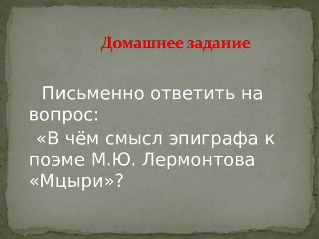 Письменно ответить на вопрос:  «В чём смысл эпиграфа к поэме М.Ю. Лермонтова «Мцыри»?