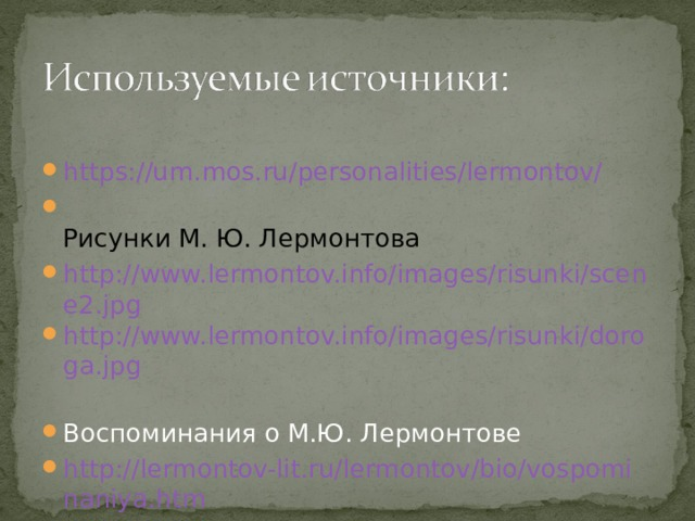 https://um.mos.ru/personalities/lermontov/  Рисунки М. Ю. Лермонтова http://www.lermontov.info/images/risunki/scene2.jpg http://www.lermontov.info/images/risunki/doroga.jpg  Воспоминания о М.Ю. Лермонтове http://lermontov-lit.ru/lermontov/bio/vospominaniya.htm