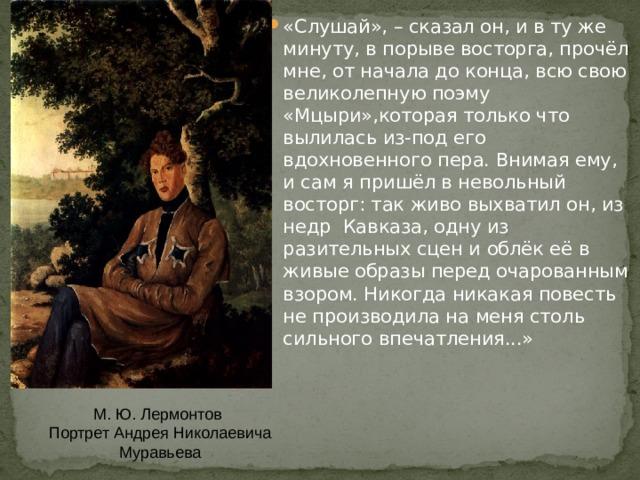 «Слушай», – сказал он, и в ту же минуту, в порыве восторга, прочёл мне, от начала до конца, всю свою великолепную поэму «Мцыри»,которая только что вылилась из-под его вдохновенного пера. Внимая ему, и сам я пришёл в невольный восторг: так живо выхватил он, из недр Кавказа, одну из разительных сцен и облёк её в живые образы перед очарованным взором. Никогда никакая повесть не производила на меня столь сильного впечатления...»
