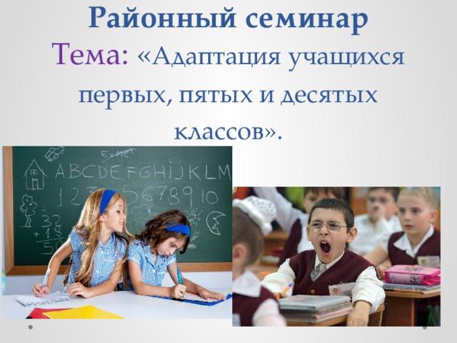 Районный семинар  Тема: « Адаптация учащихся первых, пятых и десятых классов».