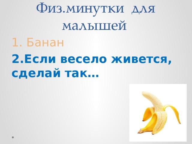 Физ.минутки для малышей 1. Банан 2.Если весело живется, сделай так…