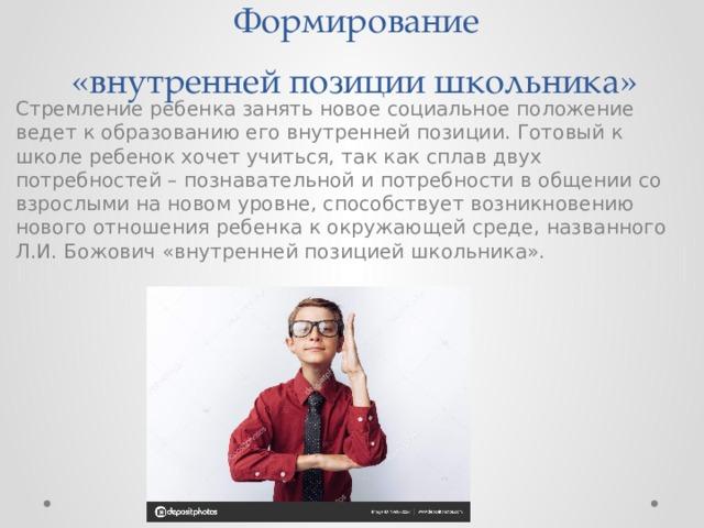 Формирование  «внутренней позиции школьника» Стремление ребенка занять новое социальное положение ведет к образованию его внутренней позиции. Готовый к школе ребенок хочет учиться, так как сплав двух потребностей – познавательной и потребности в общении со взрослыми на новом уровне, способствует возникновению нового отношения ребенка к окружающей среде, названного Л.И. Божович «внутренней позицией школьника».