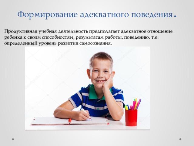 Формирование адекватного поведения . Продуктивная учебная деятельность предполагает адекватное отношение ребенка к своим способностям, результатам работы, поведению, т.е. определенный уровень развития самосознания.