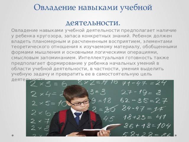 Овладение навыками учебной деятельности. Овладение навыками учебной деятельности предполагает наличие у ребенка кругозора, запаса конкретных знаний. Ребенок должен владеть планомерным и расчлененным восприятием, элементами теоретического отношения к изучаемому материалу, обобщенными формами мышления и основными логическими операциями, смысловым запоминанием. Интеллектуальная готовность также предполагает формирование у ребенка начальных умений в области учебной деятельности, в частности, умения выделить учебную задачу и превратить ее в самостоятельную цель деятельности.