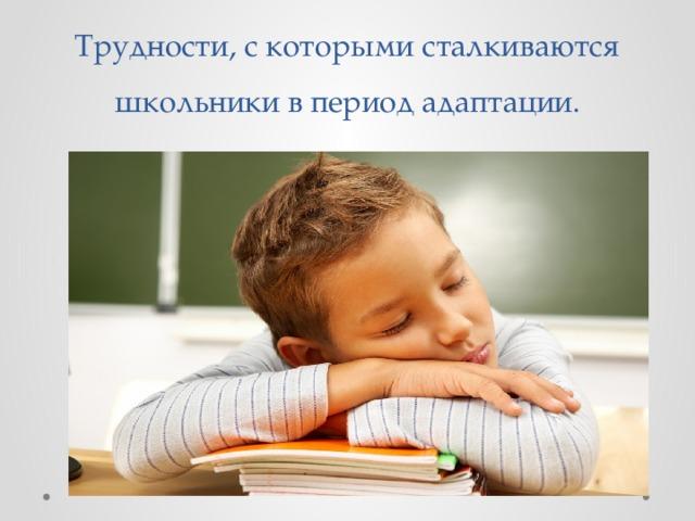 Трудности, с которыми сталкиваются школьники в период адаптации.