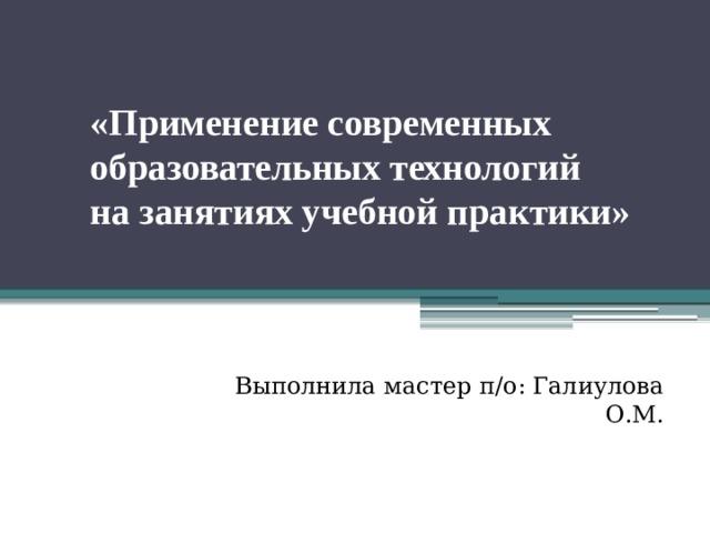 «Применение современных  образовательных технологий  на занятиях учебной практики»    Выполнила мастер п/о: Галиулова О.М.