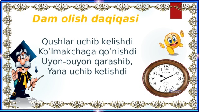 Dam olish daqiqasi   Qushlar uchib kelishdi  Ko'lmakchaga qo'nishdi  Uyon-buyon qarashib,  Yana uchib ketishdi