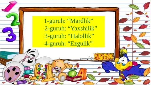 """1-guruh: """"Mardlik""""  2-guruh: """"Yaxshilik""""  3-guruh: """"Halollik"""" 4-guruh: """"Ezgulik"""""""
