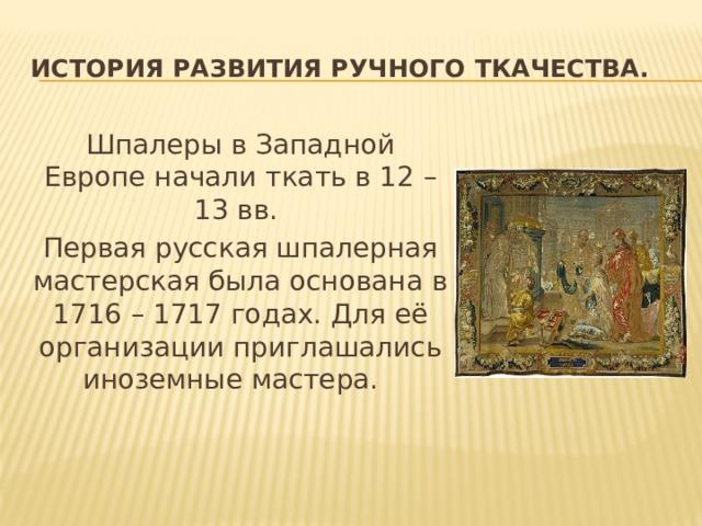 История развития ручного ткачества. Шпалеры в Западной Европе начали ткать в 12 – 13 вв. Первая русская шпалерная мастерская была основана в 1716 – 1717 годах. Для её организации приглашались иноземные мастера.