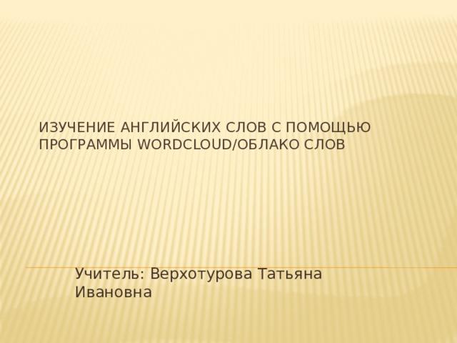 Изучение английских слов с помощью программы Wordcloud/Облако слов Учитель: Верхотурова Татьяна Ивановна