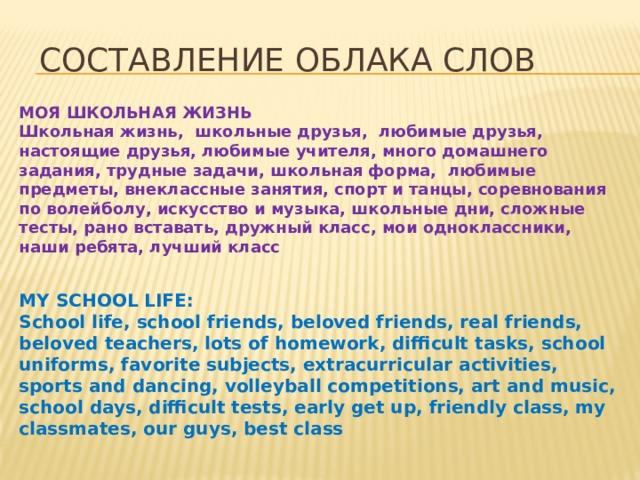 Cоставление облака слов МОЯ ШКОЛЬНАЯ ЖИЗНЬ Школьная жизнь, школьные друзья, любимые друзья, настоящие друзья, любимые учителя, много домашнего задания, трудные задачи, школьная форма, любимые предметы, внеклассные занятия, спорт и танцы, соревнования по волейболу, искусство и музыка, школьные дни, сложные тесты, рано вставать, дружный класс, мои одноклассники, наши ребята, лучший класс MY SCHOOL LIFE: School life, school friends, beloved friends, real friends, beloved teachers, lots of homework, difficult tasks, school uniforms, favorite subjects, extracurricular activities, sports and dancing, volleyball competitions, art and music, school days, difficult tests, early get up, friendly class, my classmates, our guys, best class
