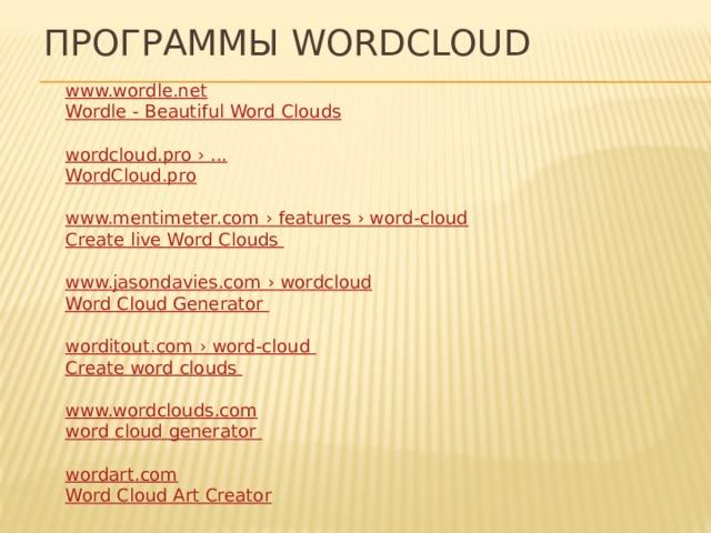 Программы Wordcloud www.wordle.net Wordle  - Beautiful Word Clouds wordcloud.pro › ... WordCloud.pro www.mentimeter.com › features › word-cloud Create live Word Clouds www.jasondavies.com › wordcloud Word Cloud Generator worditout.com › word-cloud Create word clouds  www.wordclouds.com word cloud generator wordart.com Word Cloud Art Creator