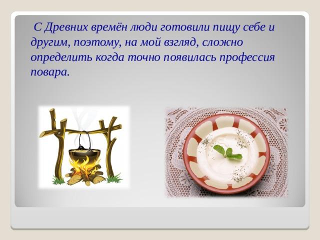 С Древних времён люди готовили пищу себе и другим, поэтому, на мой взгляд, сложно определить когда точно появилась профессия повара.