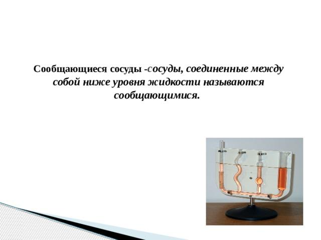 Сообщающиеся сосуды - с осуды, соединенные между собой ниже уровня жидкости называются сообщающимися.