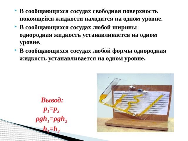 В сообщающихся сосудах свободная поверхность покоящейся жидкости находится на одном уровне. В сообщающихся сосудах любой ширины однородная жидкость устанавливается на одном уровне. В сообщающихся сосудах любой формы однородная жидкость устанавливается на одном уровне.