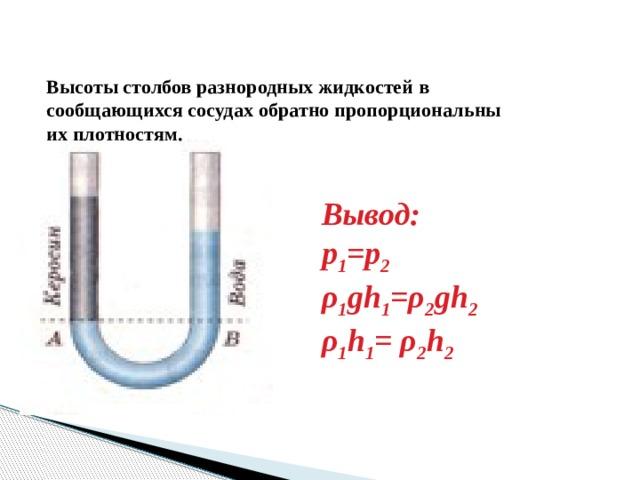 Высоты столбов разнородных жидкостей в сообщающихся сосудах обратно пропорциональны их плотностям.   Вывод: р 1 =р 2  ρ 1 gh 1 =ρ 2 gh 2  ρ 1 h 1 = ρ 2 h 2