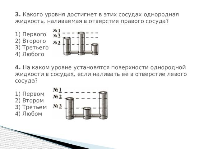 3. Какого уровня достигнет в этих сосудах однородная жидкость, наливаемая в отверстие правого сосуда?  1) Первого  2) Второго  3) Третьего  4) Любого 4. На каком уровне установятся поверхности однородной жидкости в сосудах, если наливать её в отверстие левого сосуда?  1) Первом  2) Втором  3) Третьем  4) Любом